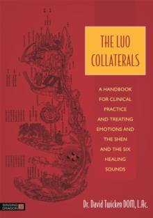 The Luo Collaterals : A Handbook for Clinical Practice and Treating Emotions and the Shen and the Six Healing Sounds, Paperback / softback Book