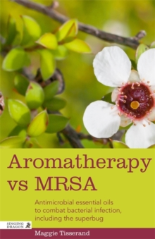 Aromatherapy vs MRSA : Antimicrobial essential oils to combat bacterial infection, including the superbug, Paperback Book