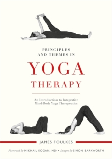 Principles and Themes in Yoga Therapy : An Introduction to Integrative Mind/Body Yoga Therapeutics, Paperback / softback Book