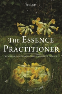 The Essence Practitioner : Choosing and Using Flower and Other Essences, Paperback / softback Book