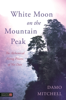 White Moon on the Mountain Peak : The Alchemical Firing Process of Nei Dan, Paperback / softback Book