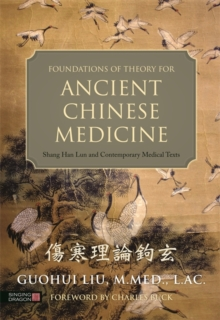 Foundations of Theory for Ancient Chinese Medicine : Shang Han Lun and Contemporary Medical Texts, Hardback Book