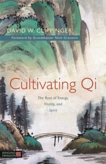 Cultivating Qi : The Root of Energy, Vitality, and Spirit, Paperback Book