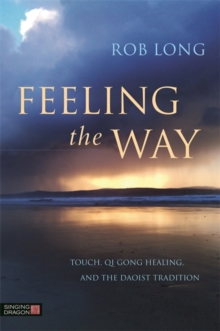 Feeling the Way : Touch, Qi Gong healing, and the Daoist tradition, Paperback Book