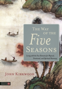The Way of the Five Seasons : Living with the Five Elements for Physical, Emotional, and Spiritual Harmony, Paperback / softback Book