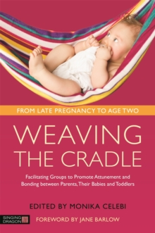 Weaving the Cradle : Facilitating Groups to Promote Attunement and Bonding Between Parents, Their Babies and Toddlers, Paperback Book