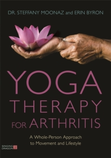 Yoga Therapy for Arthritis : A Whole-Person Approach to Movement and Lifestyle, Paperback / softback Book