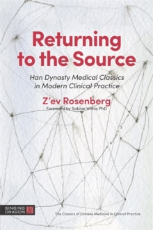 Returning to the Source : Han Dynasty Medical Classics in Modern Clinical Practice, Paperback Book