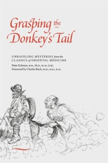 Grasping the Donkey's Tail : Unraveling Mysteries from the Classics of Oriental Medicine, Paperback / softback Book