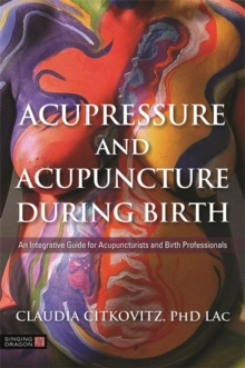Acupressure and Acupuncture during Birth : An Integrative Guide for Acupuncturists and Birth Professionals, Paperback / softback Book