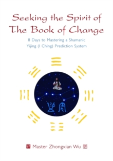 Seeking the Spirit of the Book of Change : 8 Days to Mastering a Shamanic Yijing (I Ching) Prediction System, Paperback Book