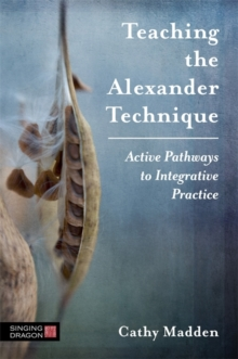 Teaching the Alexander Technique : Active Pathways to Integrative Practice, Paperback / softback Book