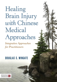 Healing Brain Injury with Chinese Medical Approaches : Integrative Approaches for Practitioners, Hardback Book