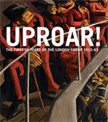 Uproar: the First 50 Years of the London Group 1913-63 : The First 50 Years of the London Group 1913-1963, Hardback Book