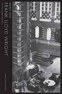 Travels with Frank Lloyd Wright: The First Global Architect, Hardback Book