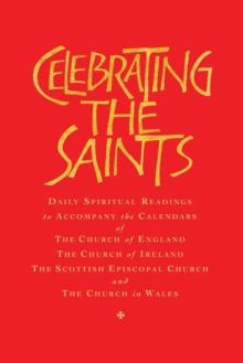 Celebrating the Saints : Daily Spiritual Readings for the Calendars of the Church of England, the Church of Ireland, the Scottish Episcopal Church and the Church in Wales, Paperback / softback Book