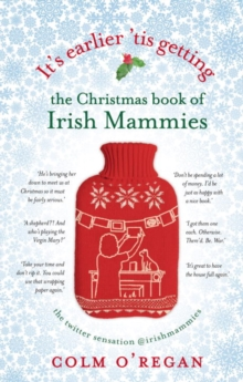 It's Earlier 'Tis Getting: the Christmas Book of Irish Mammies, Hardback Book