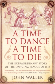 A Time to Dance, a Time to Die : The Extraordinary Story of the Dancing Plague of 1518, Paperback Book