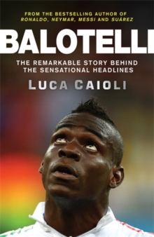 Balotelli : The Remarkable Story Behind the Sensational Headlines, Paperback Book