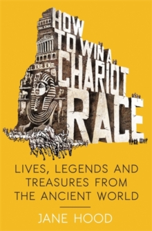 How to Win a Roman Chariot Race : Lives, Legends and Treasures from the Ancient World, Paperback Book