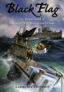 Black Flag : The Surrender of Germany's U-Boat Forces on Land and at Sea, Hardback Book