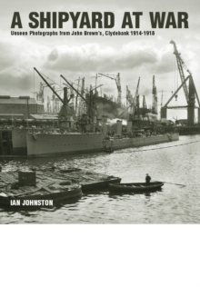 A Shipyard at War : Unseen Photographs from John Brown's, Clydebank 1914 - 1918, Hardback Book