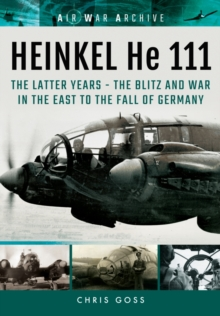 Heinkel He 111 : The Latter Years - the Blitz and War in the East to the Fall of Germany, Paperback / softback Book