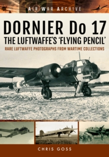 Dornier Do 17 the Luftwaffe's 'Flying Pencil' : Rare Luftwaffe Photographs from Wartime Collections, Paperback / softback Book