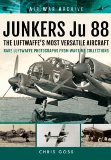 Junkers Ju 88 the Luftwaffe's Most Versatile Aircraft : Rare Luftwaffe Photographs from Wartime Collections, Paperback / softback Book