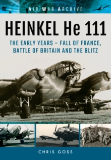 Heinkel He 111 : The Early Years - Fall of France, Battle of Britain and the Blitz, Paperback / softback Book