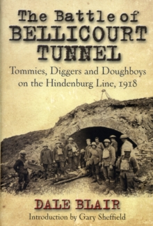 The Battle of Bellicourt Tunnel : Tommies, Diggers and Doughboys on the Hindenburg Line, 1918, Hardback Book