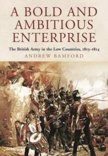 A Bold and Ambitious Enterprise : The British Army in the Low Countries, 1813 - 1814, Hardback Book