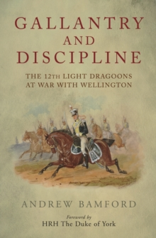 Gallantry and Discipline : The 12th Light Dragoons at War with Wellington, Hardback Book