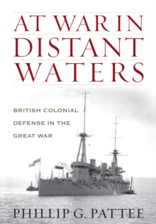 At War in Distant Waters : British Colonial Defence in the Great War, Hardback Book