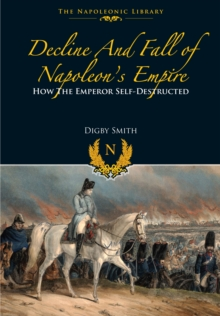 Decline and Fall of Napoleon's Empire : How the Emperor Self-Destructed, Paperback Book