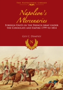 Napoleon's Mercenaries : Foreign Units in the French Army Under the Consulate and Empire, 1799 to 1814, Hardback Book