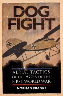 Dog Fight : Aerial Tactics of the Aces of the First World War, Paperback Book
