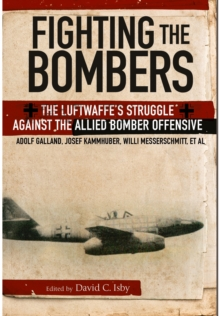 Fighting the Bombers : The Luftwaffe's Struggle Against the Allied Bomber Offensive, Paperback Book