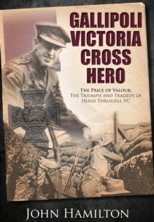 Gallipoli Victoria Cross Hero : The Price of Valour - The Triumph and Tragedy of Hugo Throssell, Hardback Book
