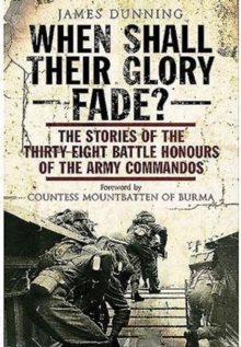 When Shall Their Glory Fade? : The Stories of the Thirty Eight Battle Honours of the Army Commandos, Paperback / softback Book