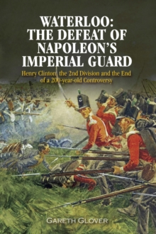 Waterloo: The Defeat of Napoleon's Imperial Guard : Henry Clinton, the 2nd Division and the End of a 200-year Old Controversy, EPUB eBook