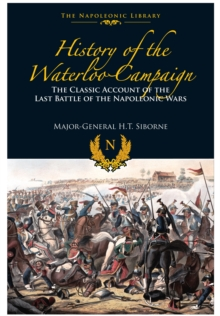 The History of the Waterloo Campaign : The Classic Account of the Last Battle of the Napoleonic Wars, Hardback Book