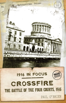 Crossfire : The Battle of the Four Courts, 1916, Paperback / softback Book