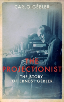 The Projectionist : The Story of Ernest Gebler, Hardback Book