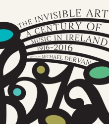 The Invisible Art : A Century of Music in Ireland, 1916-2016, Hardback Book