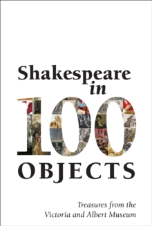 Shakespeare in 100 Objects : Treasures from the Victoria and Albert Museum, Paperback / softback Book