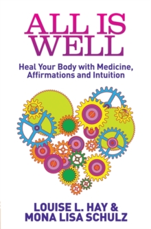 All Is Well : Heal Your Body with Medicine, Affirmations and Intuition, Paperback Book