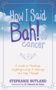How I Said Bah! to Cancer : A Guide to Thinking, Laughing, Living and Dancing Your Way Through, Paperback Book