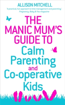 The Manic Mum's Guide to Calm Parenting and Co-operative Kids, Paperback / softback Book