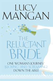The Reluctant Bride : One Woman's Journey (Kicking and Screaming) Down the Aisle, Paperback Book